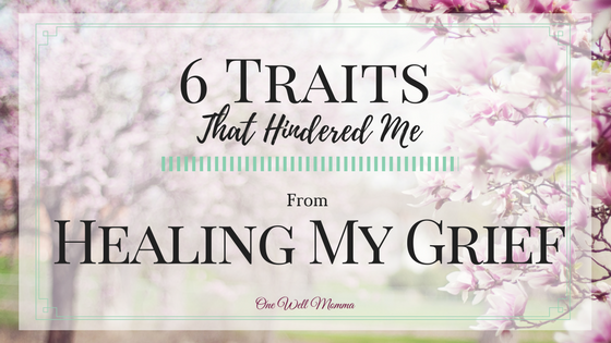 6 Traits That Hindered me From Healing My Grief from One Well Momma